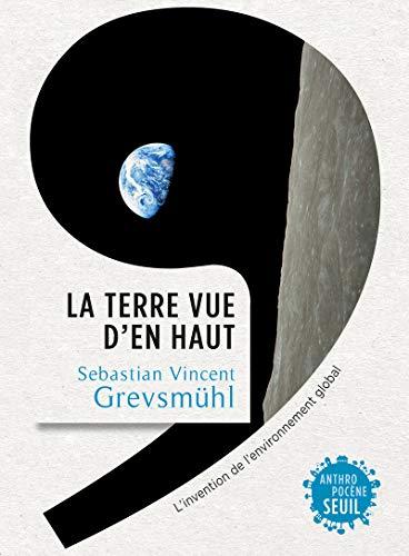 La Terre vue d'en haut. L'invention de l'environnement global par Sebastian vincent Grevsmuhl