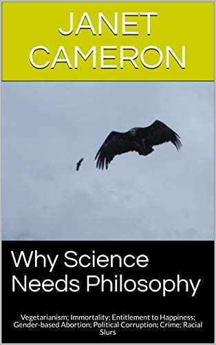Why Science Needs Philosophy: Vegetarianism;  Immortality; Entitlement to Happiness; Gender-based Abortion; Political Corruption; Crime; Racial Slurs by [Cameron, Janet]