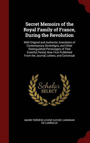 Secret Memoirs of the Royal Family of France, During the Revolution: With Original and Authentic Anecdotes of Contemporary Sovereigns, and Other ... From the Journal, Letters, and Conversat