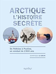 Arctique - L'histoire secrète par Dominique Le Brun