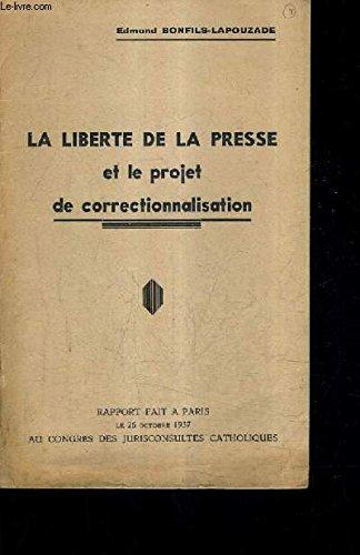 LA LIBERTE DE LA PRESSE ET LE PROJET DE CORRECTIONNALISATION - RAPPORT FAIT A PARIS LE 26 OCTOBRE 1937 AU CONGRES DES JURISCONSULTES CATHOLIQUES.