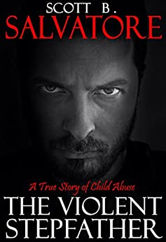 The Violent Stepfather: A True Story Of Child Abuse by [Salvatore, Scott B]
