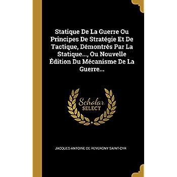 Statique de la Guerre Ou Principes de Stratégie Et de Tactique, Démontrés Par La Statique..., Ou Nouvelle Édition Du Mécanisme de la Guerre...