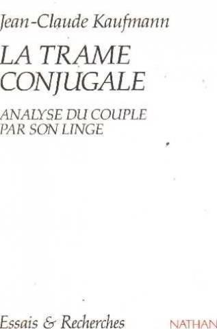 LA TRAME CONJUGALE. Analyse du couple par son linge par Jean-Claude Kaufmann