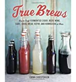 True Brews: How to Craft Fermented Cider, Beer, Wine, Sake, Soda, Kefir, and Kombucha at Home (Hardback) - Common