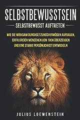 SELBSTBEWUSSTSEIN: Selbstbewusst auftreten: Wie Sie wirksam Durchsetzungsvermögen aufbauen, erfolgreich Menschen von sich überzeugen und eine starke Persönlichkeit entwickeln Taschenbuch