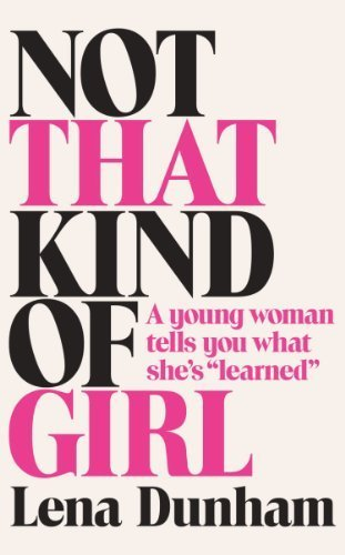 Not That Kind of Girl: A Young Woman Tells You What She's Learned by Dunham, Lena (2014) Paperback