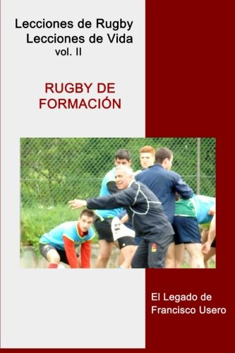 Rugby de formación: El legado de Francisco Usero: Volume 2 (Lecciones de Rugby, Lecciones de Vida) por Francisco Usero