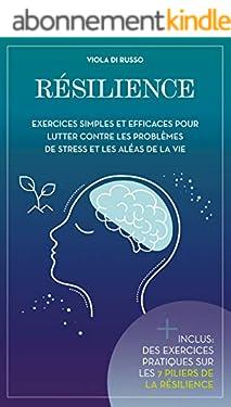 Résilience: Exercices simples et efficaces pour lutter contre les problèmes de stress et les aléas de la vie
