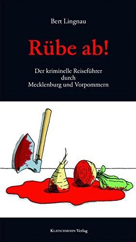 Rübe ab!: Der kriminelle Reiseführer durch Mecklenburg und Vorpommern