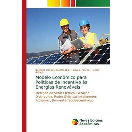 Modelo Econômico para Políticas de Incentivo às Energias Renováveis: Mercado do Setor Elétrico, Geração Distribuída, Redes Elétricas Inteligentes, Prosumer, Bem-estar Socioeconômico