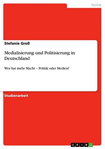 Medialisierung und Politisierung in Deutschland: Wer hat mehr Macht - Politik oder Medien?
