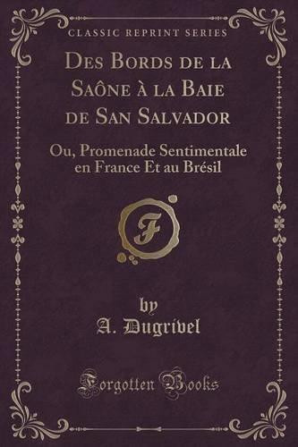 Des Bords de la Saône à La Baie de San Salvador: Ou, Promenade Sentimentale En France Et Au Brésil (Classic Reprint) par A Dugrivel