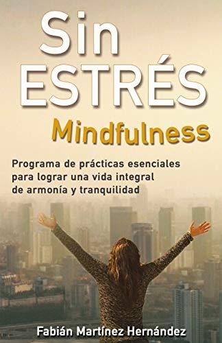 SIN ESTRÉS MINDFULNESS: Programa de prácticas esenciales para lograr una vida integral de armonía y tranquilidad por Fabián Martínez Hernández