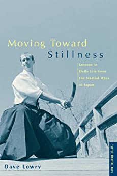 Moving Toward Stillness: Lessons in Daily Life from the Martial Ways of Japan by [Lowry,Dave]