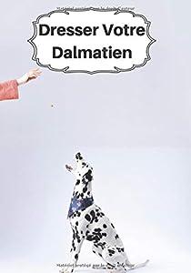 Dresser Votre Dalmatien: Carnet de Dressage | Le Journal d'Apprentissage de votre Chien | Cadeau parfait pour les amoureux des Chiens