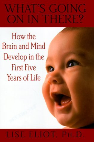 What's Going on in There?: How the Brain and Mind Develop in the First Five Years of Life by Lise Eliot (1999-09-01)