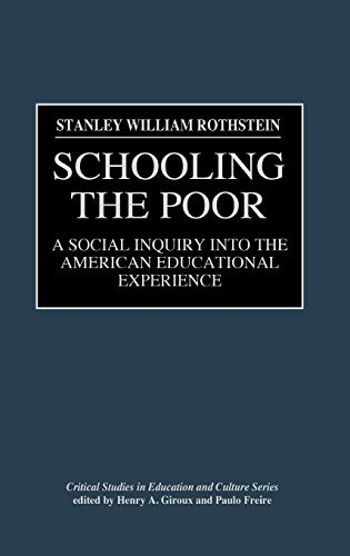 Schooling the Poor: A Social Inquiry Into the American Educational Experience: Social Enquiry into the American Educational Experience (Critical Studies in Education & Culture)
