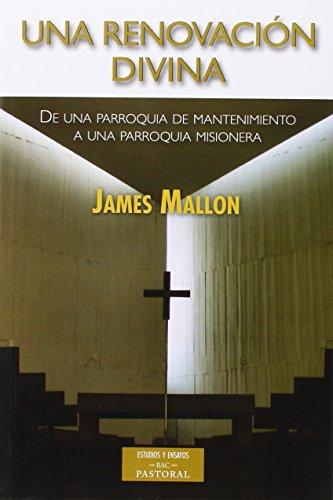 Una renovación divina: De una parroquia de mantenimiento a una parroquia misionera (ESTUDIOS Y ENSAYOS) por James Mallon
