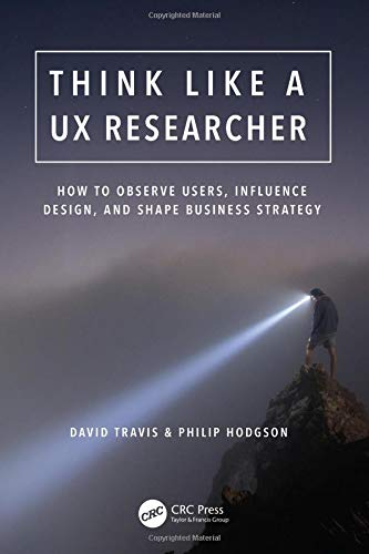 Think Like a UX Researcher: How to Observe Users, Influence Design, and Shape Business Strategy por David Travis
