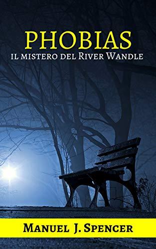 phobias: il mistero del river wandle (il primo libro della nuova serie dell'ispettore dylan walker. romanzo giallo, thriller, avventura, poliziesco, psicologia, azione, tutto in un unico mistero)