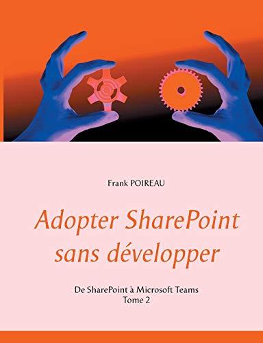 Adopter SharePoint sans développer : Tome 2, De SharePoint à Microsoft Teams par  Frank Poireau