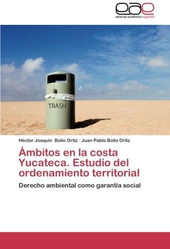 ??mbitos en la costa Yucateca. Estudio del ordenamiento territorial: Derecho ambiental como garant?-a social by H??ctor Joaqu?-n Bolio Ortiz (2012-08-28)