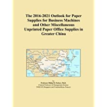 The 2016-2021 Outlook for Paper Supplies for Business Machines and Other Miscellaneous Unprinted Paper Office Supplies in Greater China