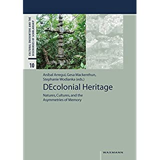 DEcolonial Heritage: Natures, Cultures, and the Asymmetries of Memory (Cultural Encounters and the Discourses of Scholarship)