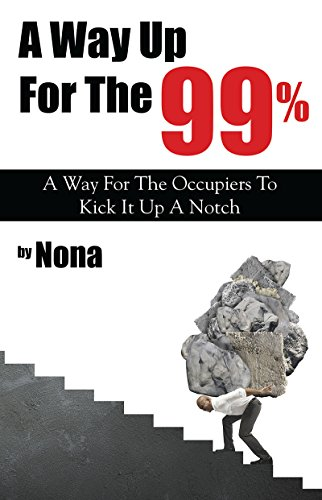 A Way Up For The 99%: A Way For The Occupiers To Kick It Up A Notch (English Edition)