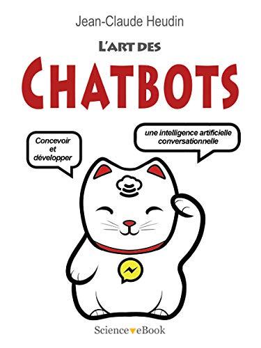L'Art des Chatbots: Concevoir et développer une intelligence artificielle conversationnelle par Jean-Claude Heudin