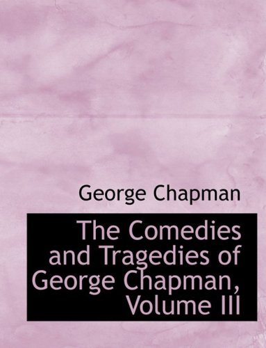 The Comedies and Tragedies of George Chapman, Volume III (Large Print Edition): 3