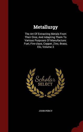 Metallurgy: The Art of Extracting Metals from Their Ores, and Adapting Them to Various Purposes of Manufacture: Fuel, Fire-Clays, Copper, Zinc, Brass, Etc, Volume 3 (Art Copper Clay Clay)