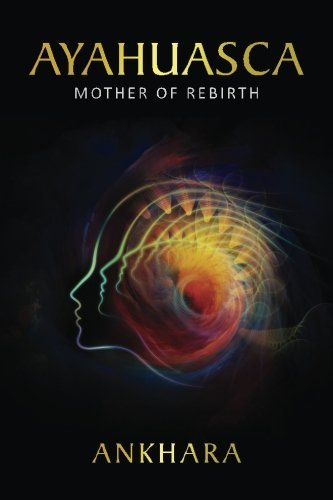 Ayahuasca: Mother of Rebirth by Ankhara (2016-04-29)