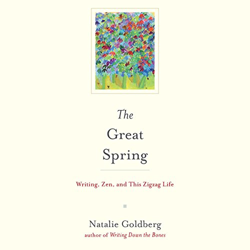 The Great Spring: Writing, Zen, and This ZigZag Life - Natalie Goldberg - Unabridged