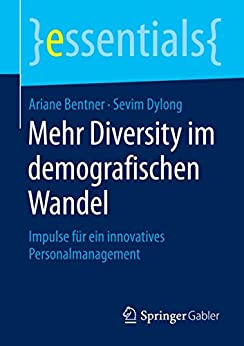 Mehr Diversity im demografischen Wandel: Impulse für ein innovatives Personalmanagement (essentials)