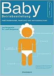 Baby – Betriebsanleitung: Inbetriebnahme, Wartung und Instandhaltung: Joe Borgenicht, Dr. Louis Borgenicht, Birgit Franz