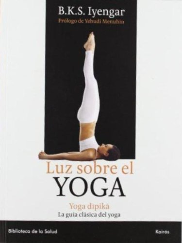 Luz Sobre el Yoga: La Guia Clasica del Yoga, Por el Maestro Mas Renombrado del Mundo por B. K. S. Iyengar