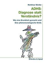 ADHS: Diagnose statt Verständnis? Wie eine Krankheit gemacht wird. Eine phänomenologische Kritik.
