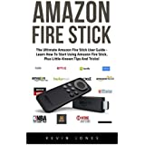Amazon Fire Stick: The Ultimate Amazon Fire Stick User Guide - Learn How To Start Using Amazon Fire Stick, Plus Little-Known Tips And Tricks! ... TV Stick User Guide, How To Use Fire Stick)