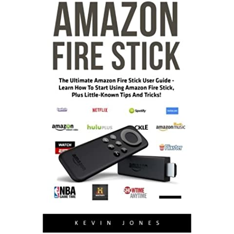 Amazon Fire Stick: The Ultimate Amazon Fire Stick User Guide - Learn How To Start Using Amazon Fire Stick, Plus Little-Known Tips And Tricks! ... TV Stick User Guide, How To Use Fire