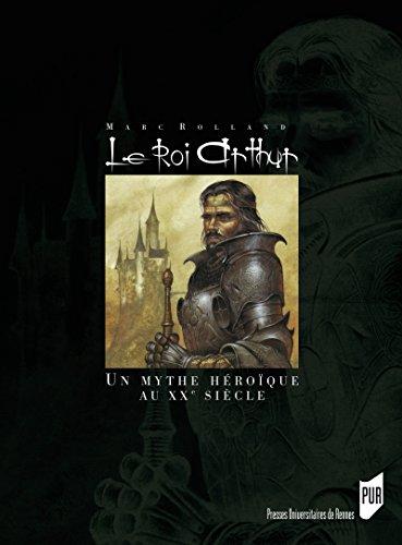 Le Roi Arthur: Le mythe héroïque et le roman historique au XXesiècle (Interférences) par Marc Rolland