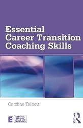 Essential Career Transition Coaching Skills (Essential Coaching Skills and Knowledge)