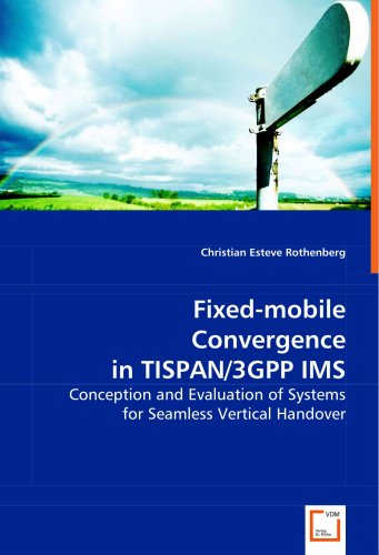 Fixed-mobile Convergence in TISPAN/3GPP IMS: Conception and Evaluation of Systems for Seamless Vertical Handover - Fixed-mobile-convergence