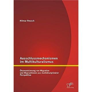 Ausschlussmechanismen im Multikulturalismus: Ökonomisierung von Migration und MigrantInnen aus multidisziplinärer Perspektive