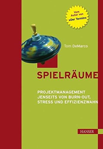 Spielräume. Projektmanagement jenseits von Burn-out, Stress und Effizienzwahn.