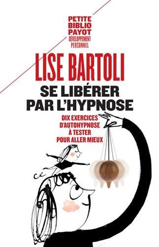 Se libérer par l'hypnose. 10 exercices d'auto-hypnose par Lise Bartoli