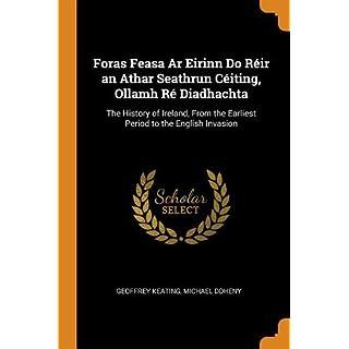 Foras Feasa AR Eirinn Do Réir an Athar Seathrun Céiting, Ollamh Ré Diadhachta: The History of Ireland, from the Earliest Period to the English Invasion