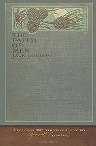 The Faith of Men: 100th Anniversary Collection par Jack London
