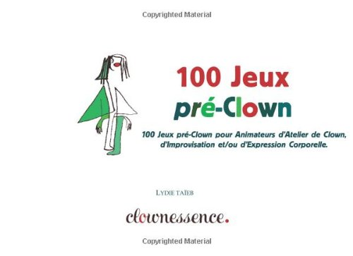 100 Jeux pré-Clown: 100 Jeux pré-Clown pour Animateurs d'Atelier de Clown,  de Théâtre, d'Improvisation et/ou d'Expression Corporelle